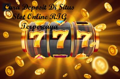 Cara Deposit Di Situs Slot Online RTG Terpercaya
